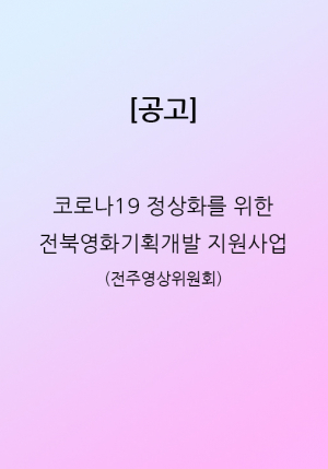 코로나19 정상화를 위한 전북영화기획개발지원사업 공고 (전주영상위원회)